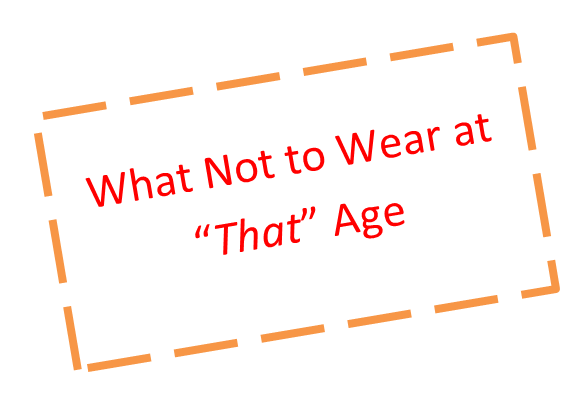 """What Not to Wear at """"That"""" Age"""